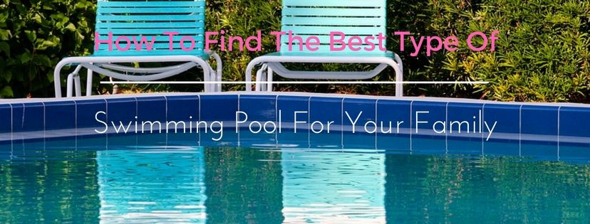 How to Find the Best Type of Swimming Pool for Your Family ...