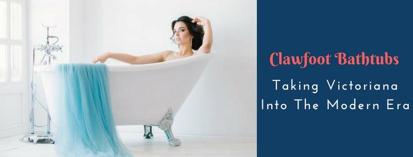 Clawfoot Bathtubs – Taking Victoriana Into The Modern Era